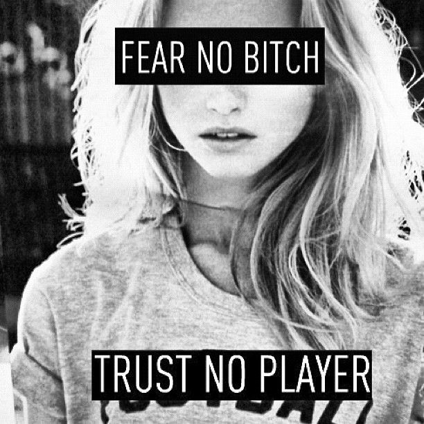 Fear no Bitch. Trust no Player. #quote22