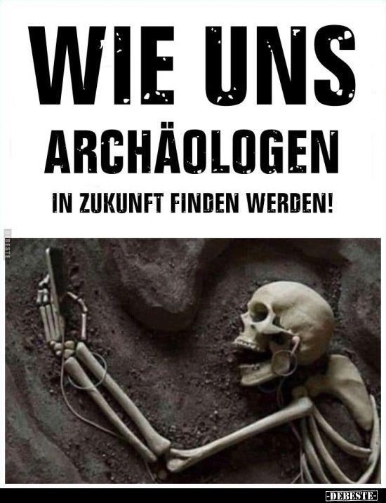 Wie uns Archäologen in Zukunft finden werden!..