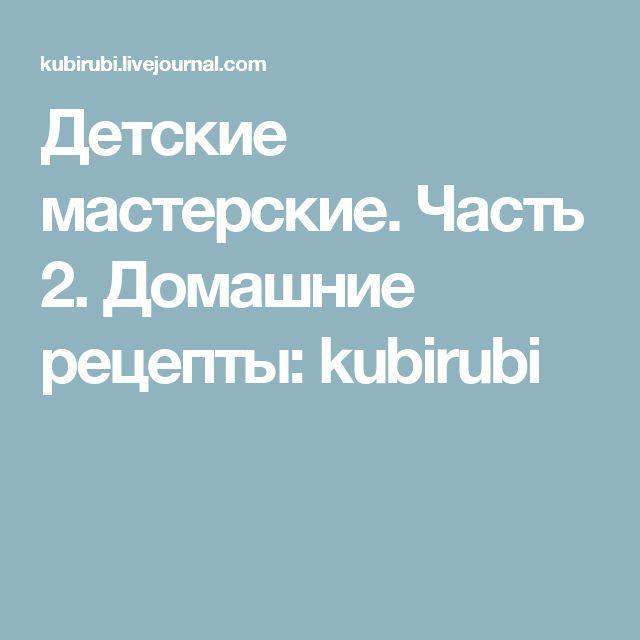 Детские мастерские. Часть 2. Домашние рецепты: kubirubi