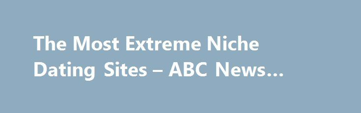 The Most Extreme Niche Dating Sites – ABC News #single #sites http://dating.remmont.com/the-most-extreme-niche-dating-sites-abc-news-single-sites/  #extreme dating # Sections Shows Local Yahoo!-ABC News Network | 2016 ABC News Internet Ventures. All rights reserved. Welcome to the Age of Extreme Niche Dating WATCH 'FarmersOnly' Dating Site Connects Singles in the Country Are you a lovelorn farmer? … Continue reading →