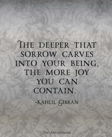 The deeper the sorrow carves into your being, the more joy you can contain ~ Kahlil Gibran