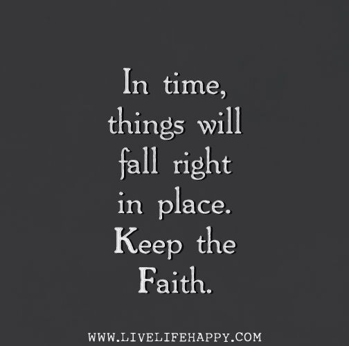 In time, things will fall right in place. Keep the faith.
