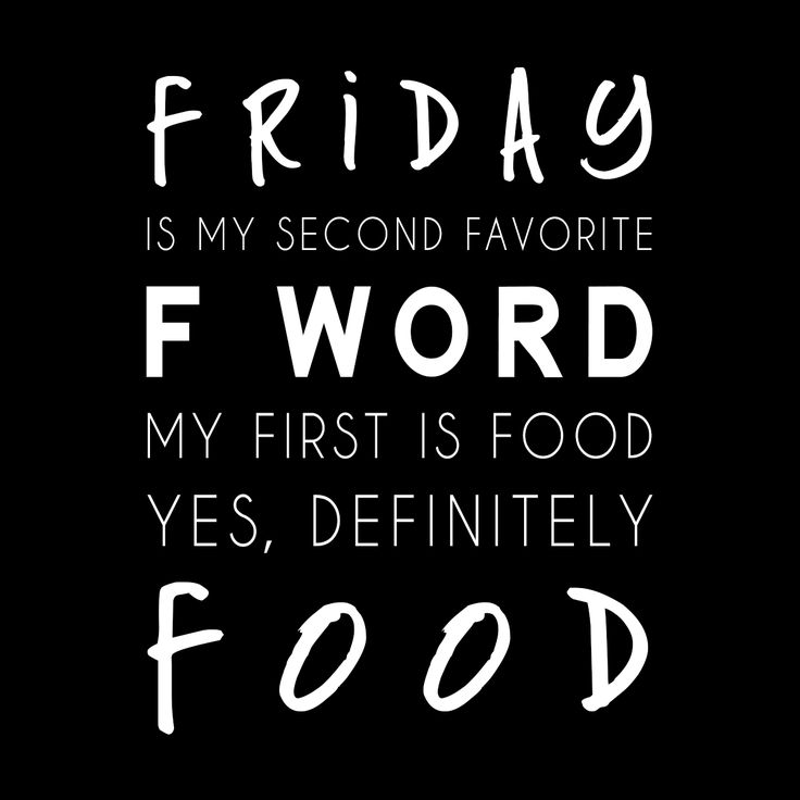 Weeell, food might be my third favorite F word.... but let's not go there because it's FRIDAY!!!