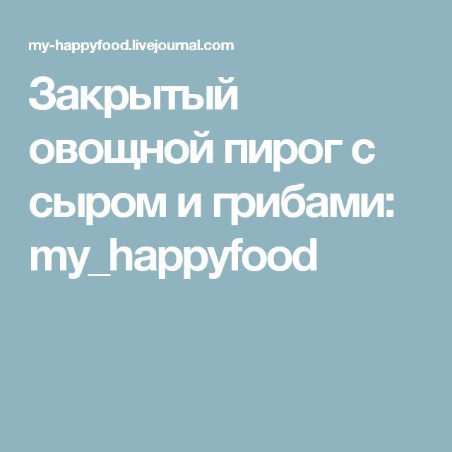 Закрытый овощной пирог с сыром и грибами: my_happyfood