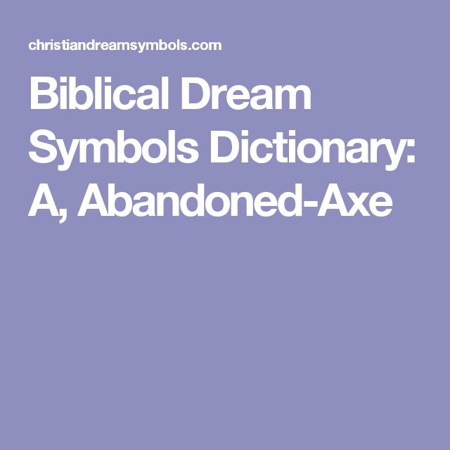 Biblical Dream Symbols Dictionary: A, Abandoned-Axe
