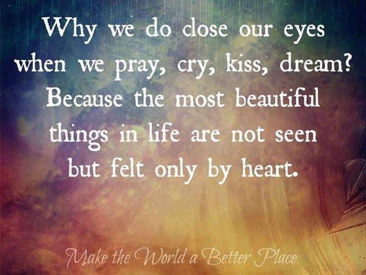 waarom sluiten we onze ogen als we zoenen, bidden, huilen of dromen? Omdat de meest prachtige dingen in het leven niet visueel zichtbaar zijn, maar alleen gevoeld worden door het hart