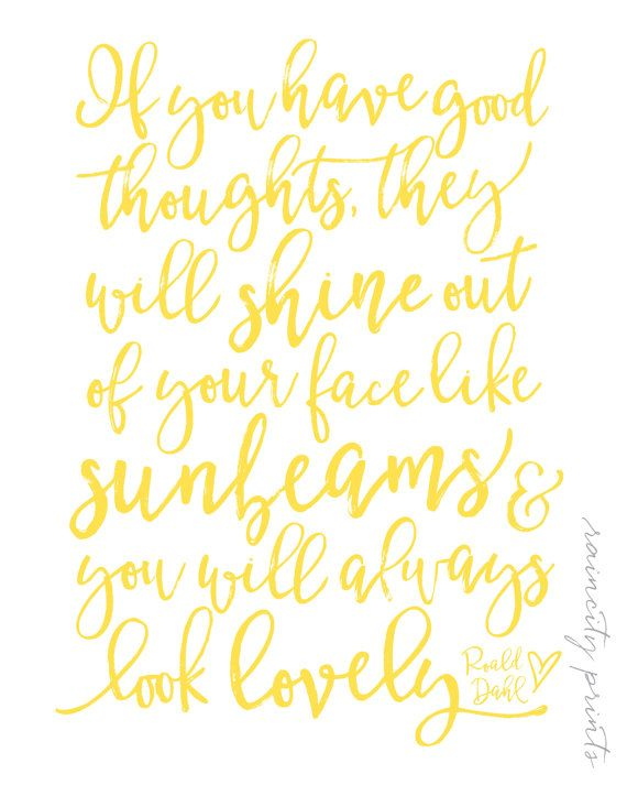 If you have good thoughts, they will shine out of your face like sunbeams & you will always look lovely.