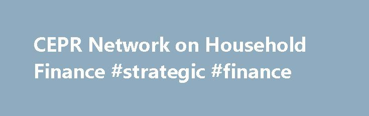 CEPR Network on Household Finance #strategic #finance http://finance.remmont.com/cepr-network-on-household-finance-strategic-finance/  #household finance # CEPR Network on Household Finance This network, led by Michael Haliassos of Goethe University Frankfurt, aims to promote research on household finance that is both scientifically excellent and relevant to policymakers and market participants. Conferences and Workshops CEPR, the Imperial College Business School and the London Business…