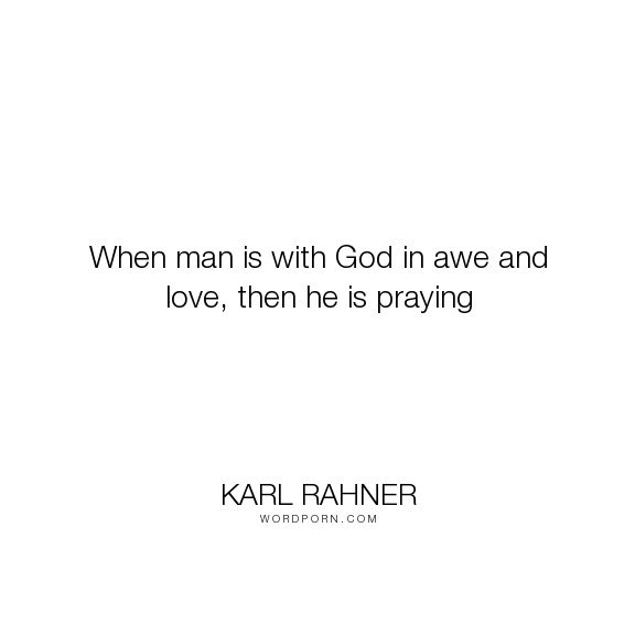 """Karl Rahner - """"When man is with God in awe and love, then he is praying"""". inspirational, god, religion, christianity, prayer, theology, catholicism"""