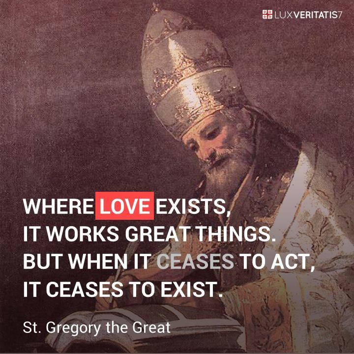 """Bukti dari kasih adalah dalam perbuatan. Di mana ada kasih, ia mengerjakan hal-hal besar. Namun, ketika ia berhenti bertindak, ia tidak lagi ada."" - St. Gregorius Agung"