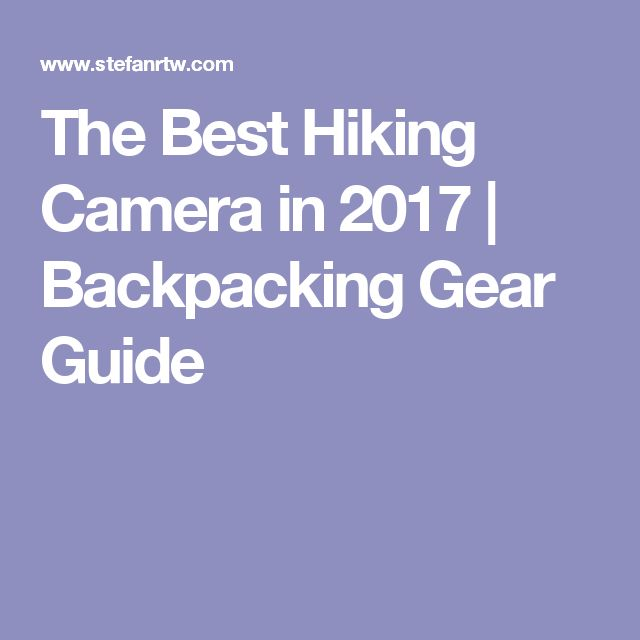 The Best Hiking Camera in 2017 | Backpacking Gear Guide