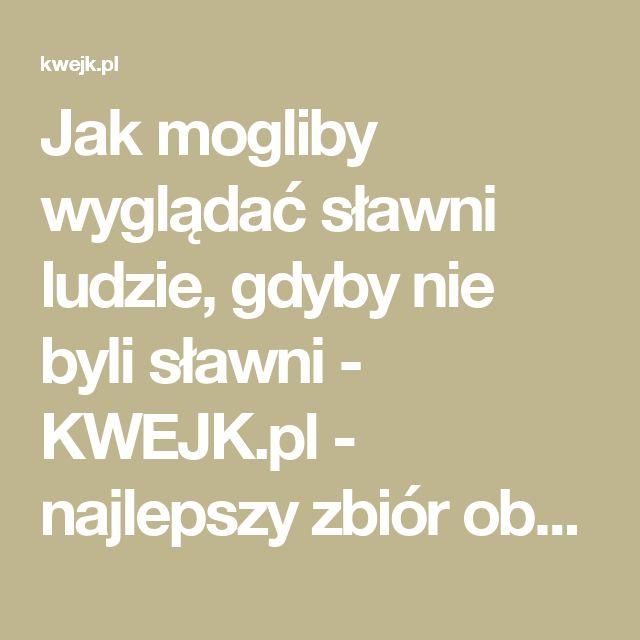 Jak mogliby wyglądać sławni ludzie, gdyby nie byli sławni - KWEJK.pl - najlepszy zbiór obrazków z Internetu!