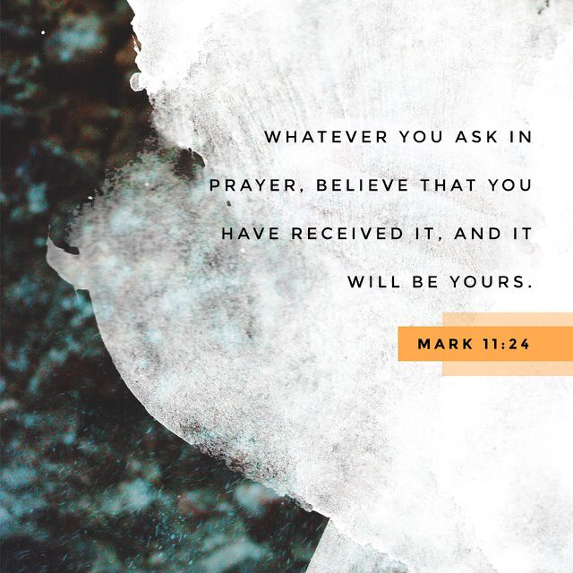 24 Therefore I tell you, whatever you ask in prayer, believe that you have received it, and it will be yours. (Mark 11:24 ESV)