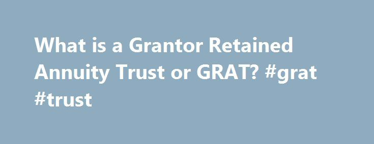 What is a Grantor Retained Annuity Trust or GRAT? #grat #trust http://tanzania.remmont.com/what-is-a-grantor-retained-annuity-trust-or-grat-grat-trust/  # What is a Grantor Retained Annuity Trust or GRAT? Updated May 06, 2017 A Grantor Retained Annuity Trust, or GRAT for short, is a special type of irrevocable trust that allows the Trustmaker/Grantor to gamble against the odds and, if the Trustmaker/Grantor plays their cards right, then a significant amount of wealth can be moved down to the…