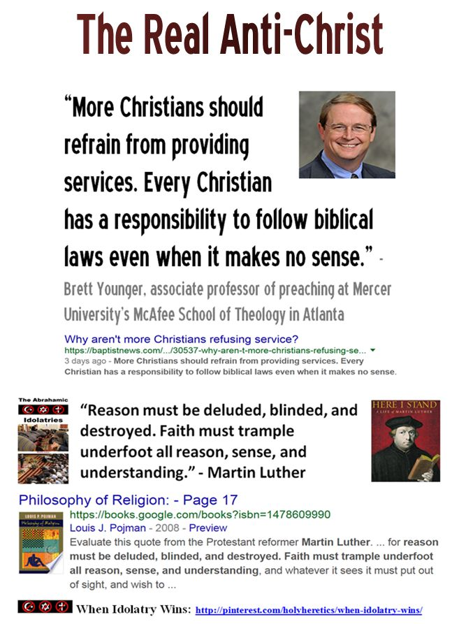 """The Real Anti-Christ: """"More Christians should refrain from providing services. Every Christian has a responsibility to follow biblical laws even when it makes no sense."""" - Brett Younger, associate professor of preaching at Mercer University's School of Theology https://www.pinterest.com/holyheretics/the-real-anti-christ/ Voltaire: """"Nothing can be more contrary to religion and the clergy than reason and common sense."""" Thomas Jefferson: """"The clergy...do in fact constitute the real…"""