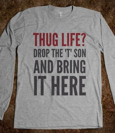 "THUG LIFE? DROP THE ""T"" SON AND BRING IT HERE LONG SLEEVE T-SHIRT (IDC021653)"