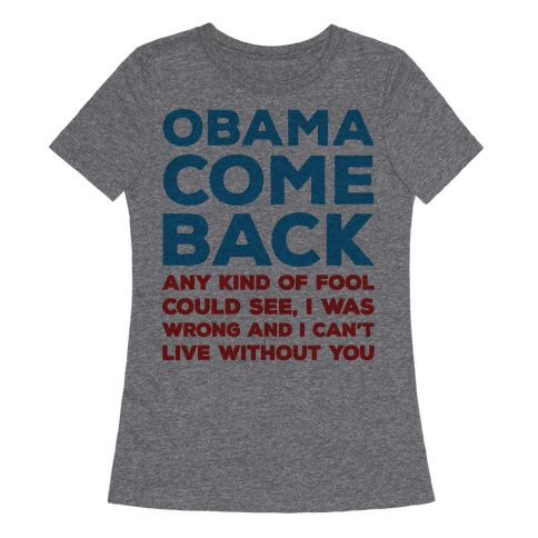 Obama Come Back Parody - Obama come back, any kind of fool could see! Obama don't leave us know, we need you! If you are crushed by the end of Obama's term show off your love and sadness for him leaving with this funny, song parody, pro-Obama shirt!