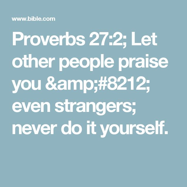 Proverbs 27:2; Let other people praise you — even strangers; never do it yourself.