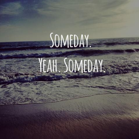 """""""Someday"""" is my new maybe. Someday is a """"hope"""" in my book that it could change for the good."""