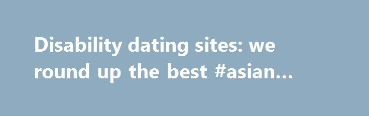 Disability dating sites: we round up the best #asian #ladies http://dating.remmont.com/disability-dating-sites-we-round-up-the-best-asian-ladies/  #handicap dating site # Disability dating sites: we round up the best In our series of articles on dating, relationships, love and sex, we round up the top disability dating sites so you can find that special someone, or a … Continue reading →