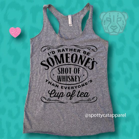 I'd Rather Be Someone's Shot of Whiskey than Everyone's Cup of Tea, raw edge tri blend racerback tank, fitness, gym,workout,yoga,pilattes by SpottyCatApparel on Etsy https://www.etsy.com/listing/269666887/id-rather-be-someones-shot-of-whiskey