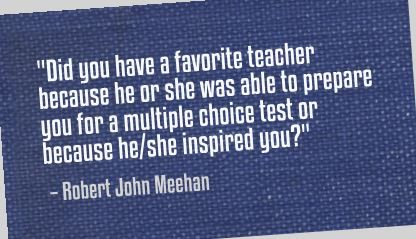 """Did you have a favorite teacher because he or she was able to prepare you for a multiple choice test or because he/she inspired you?"" Robert John Meehan"