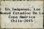http://tecnoautos.com/wp-content/uploads/imagenes/tendencias/thumbs/en-imagenes-los-nueve-estadios-de-la-copa-america-chile2015.jpg Copa América 2015. En imágenes, los nueve estadios de la Copa América Chile-2015, Enlaces, Imágenes, Videos y Tweets - http://tecnoautos.com/actualidad/copa-america-2015-en-imagenes-los-nueve-estadios-de-la-copa-america-chile2015/