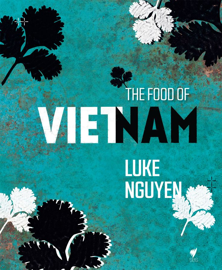 The food of Vietnam by Luke Nguyen. A highly personal cultural and culinary adventure | Cooked