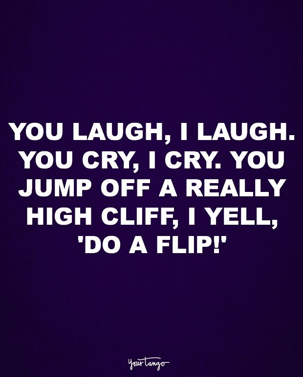 """""""You laugh, I laugh. You cry, I cry. You jump off a really high cliff, I yell, 'Do a flip!'"""""""