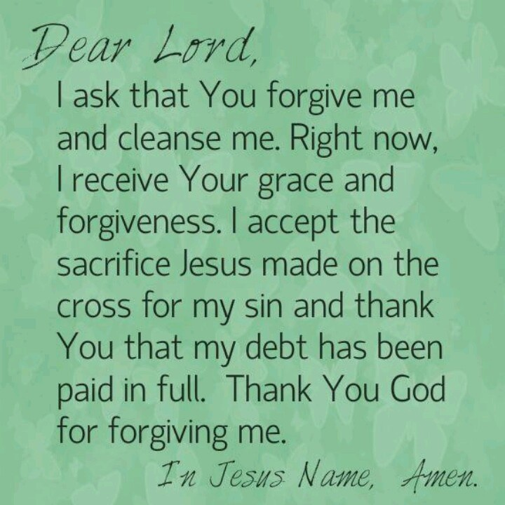 Dear Lord, I ask that You forgive me & cleanse me. Right now, I receive Your grace & forgiveness. I accept the sacrifice Jesus made on the cross for my sin & thank You that my debt has been paid in full. Thank You God for forgiving me.  In Jesus Name, Amen.