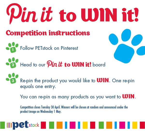 Pin It To WIN It with PETstock! Competition closes Tuesday 30 April 2013. Winners will be chosen at random and announced under the product image on Wednesday 1 May 2013.