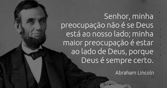 """""""Senhor, minha preocupação não é se Deus está ao nosso lado; minha maior preocupação é estar ao lado de Deus, porque Deus é sempre certo."""" Abraham Lincoln."""