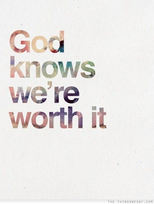 God knows were worth it. Reminds me of the verse that was in Jason Mraz's I won't Give Up.
