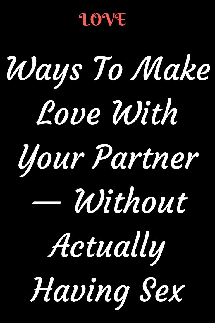Ways To Make Love With Your Partner Without Actually Having S X