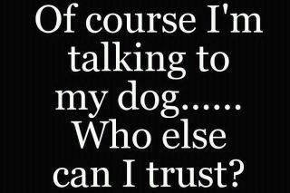 Omgosh...this is so me! I talk to my dogs all the time, & Rambo knew more about me than anyone.