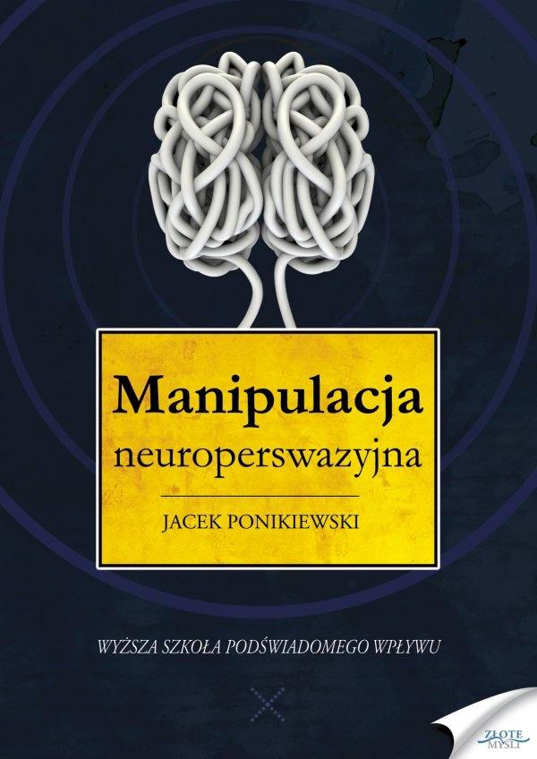 Manipulacja neuroperswazyjna / Jacek Ponikiewski   Najnowsze metody wywierania wpływu na ludzi za pomocą głosu, starannie dobranych słów lub nawet niezauważalnych gestów.