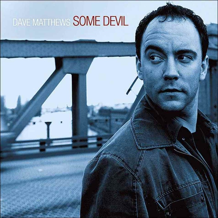 Dave Matthews - Some Devil. This song always makes me sad, but I still love it.