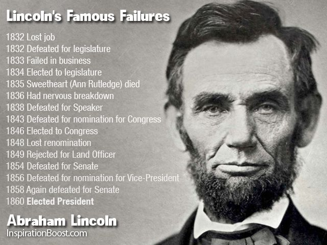 Lincoln's Famous Failures    1832 Lost job    1832 Defeated for legislature    1833 Failed in business    1834 Elected to legislature    1835 Sweetheart (Ann Rutledge) died    1836 Had nervous breakdown    1838 Defeated for Speaker    1843 Defeated for nomination for Congress    1846 Elected to Congress    1848 Lost renomination    1849 Rejected for Land Officer    1854 Defeated for Senate