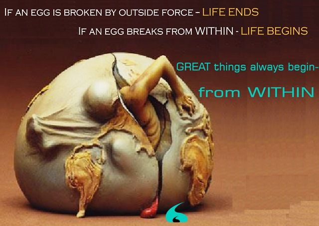 If an egg is broken by outside force- Life Ends.. If an egg breaks from within- Life Ends .. Great things always begin- from within...