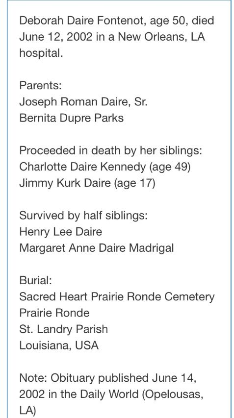 Deborah Daire Fontenot, age 50, died June 12, 2002 in a New Orleans, LA hospital. She's survived by her mother, Bernita Dupre Parks; half siblings Henry Daire and Margaret Daire Madrigal of Bunkie.  Deborah is Proceeded in death by her father, Joseph Roman Daire, Sr ; her siblings, Charlotte Daire Kennedy (age 49) and Jimmy Kurk Daire (age 17) Obituary published June 14, 2002 in the Daily World in Opelousas, LA
