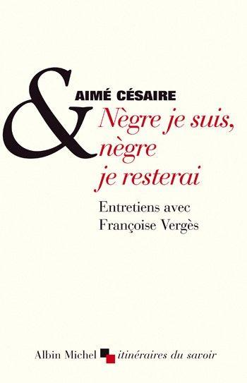 Nègre je suis, nègre je resterai de Aimé Césaire, Françoise Vergès, Albin  Michel 2005