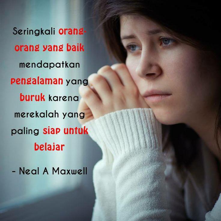 Seringkali orang-orang yang baik mendapatkan pengalaman yang buruk karena merekalah yang paling siap untuk belajar - Neal A Maxwell