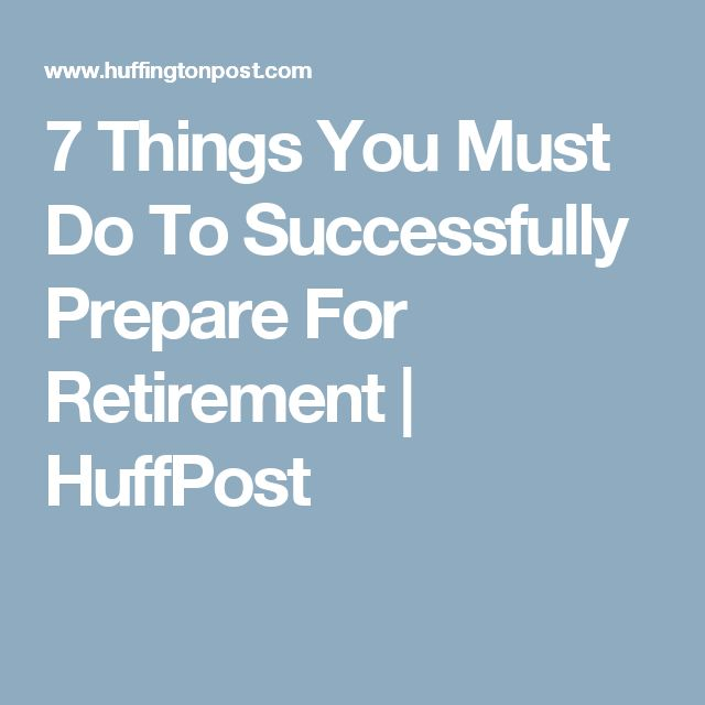 7 Things You Must Do To Successfully Prepare For Retirement | HuffPost