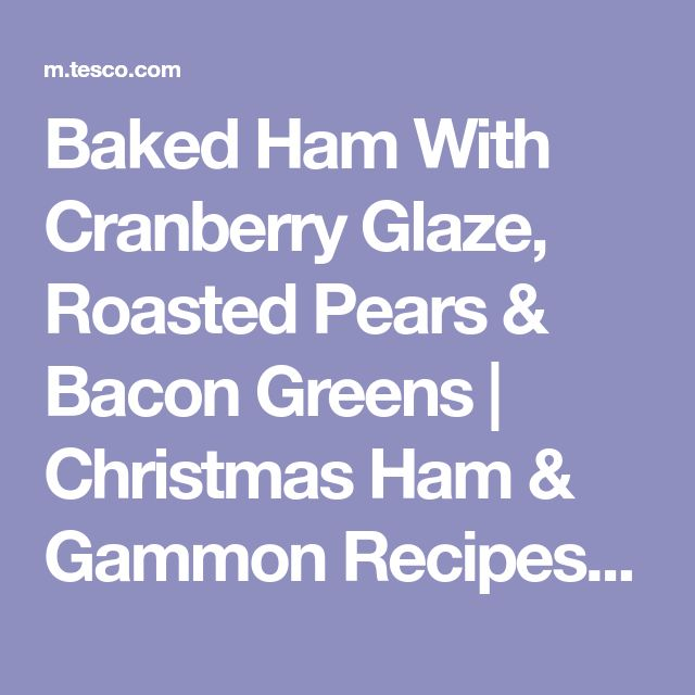Baked Ham With Cranberry Glaze, Roasted Pears & Bacon Greens | Christmas Ham & Gammon Recipes - Tesco Real Food