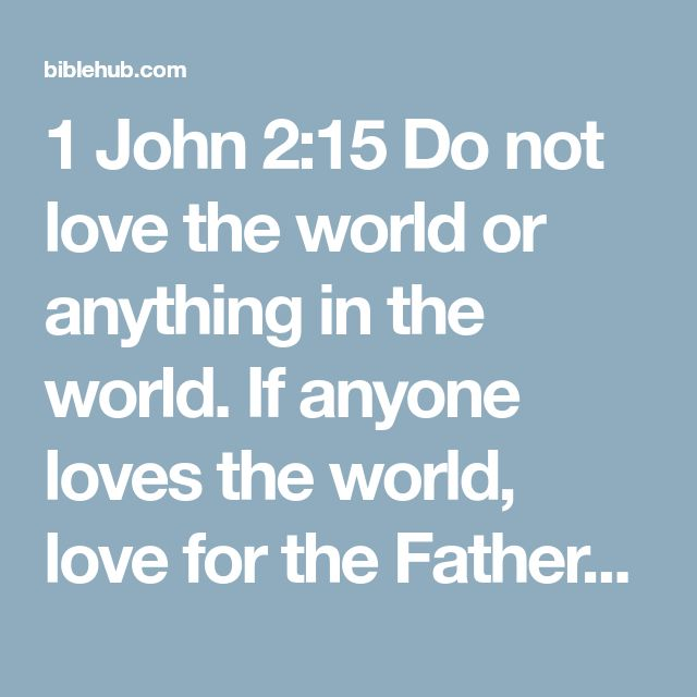 1 John 2:15 Do not love the world or anything in the world. If anyone loves the world, love for the Father is not in them.