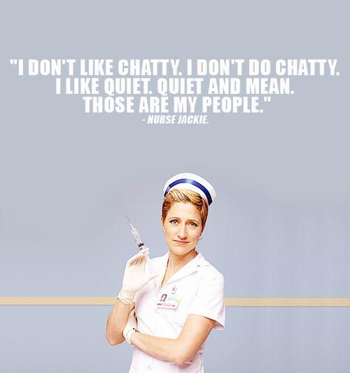 nurse jackie - quiet and mean.... Love me some nurse Jackie!!