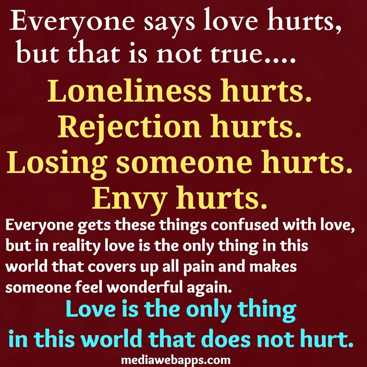 Everyone says love hurts, but that is not true. Loneliness hurts. Rejection