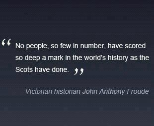 """No people, so few in number, have scored so deep a mark in the world's history as the Scots have done."""
