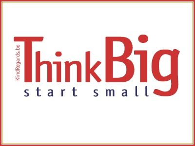 Think big, start small.
