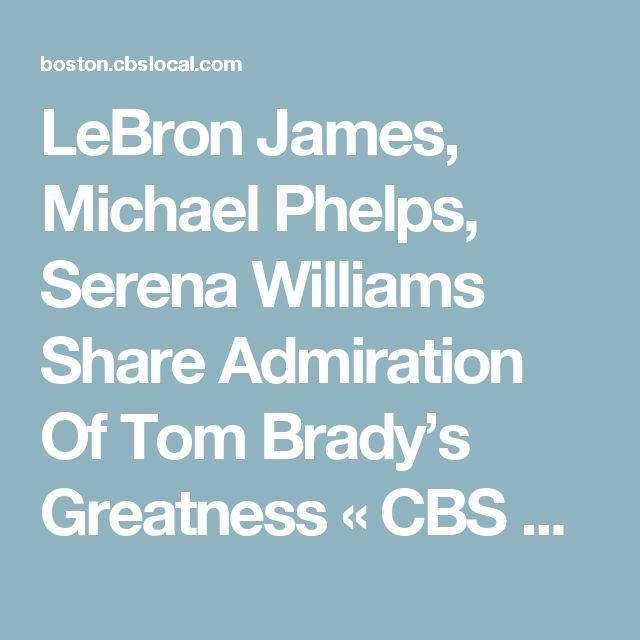 LeBron James, Michael Phelps, Serena Williams Share Admiration Of Tom Brady's Greatness « CBS Boston